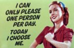 I can only please one person per day. Today I choose me.